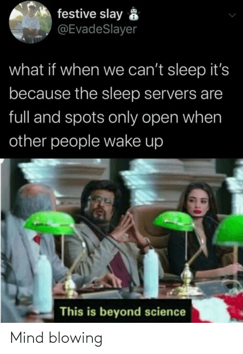 Science, Mind, and Sleep: festive slay 8  @EvadeSlayer  what if when we can't sleep it's  because the sleep servers are  full and spots only open when  other people wake up  This is beyond science Mind blowing
