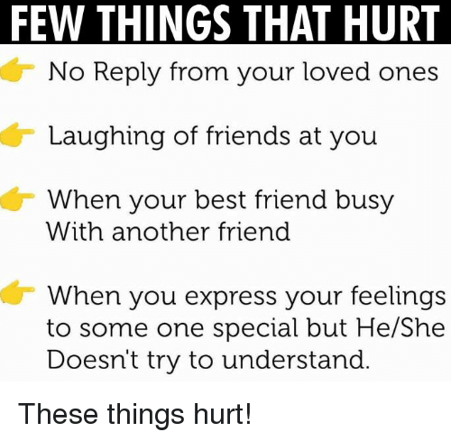 Memes, 🤖, and Another: FEW THINGS THAT HURT  No Reply from your loved ones  Laughing of friends at you  When your best friend busy  With another friend  When you express your feelings  to some one special but He/She  Doesn't try to understand These things hurt!