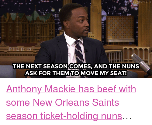 """Beef, New Orleans Saints, and Target: FFALLONTONIGHT  THE NEXT SEASONICOMES, AND THE NUNS  ASK FOR THEMITO, MOVE MY SEAT! <p><a href=""""https://www.youtube.com/watch?v=bLTk7fUGl0A&index=1&list=UU8-Th83bH_thdKZDJCrn88g"""" target=""""_blank"""">Anthony Mackie has beef with some New Orleans Saints season ticket-holding nuns</a>…<br/></p>"""