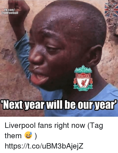 Memes, Liverpool F.C., and 🤖: Fh.com  TrollFootball  LIVERP  Next year will be our year Liverpool fans right now (Tag them 😅 ) https://t.co/uBM3bAjejZ
