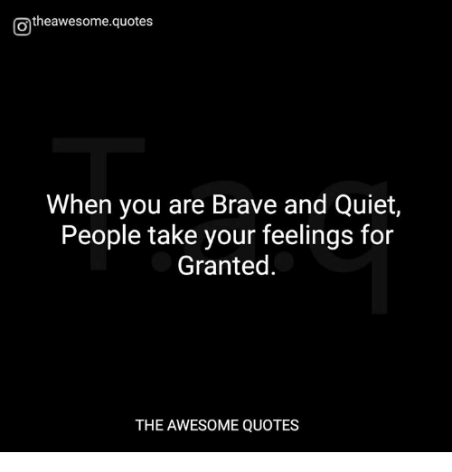 When You Are Brave And Quiet People Take Your Feelings For Granted