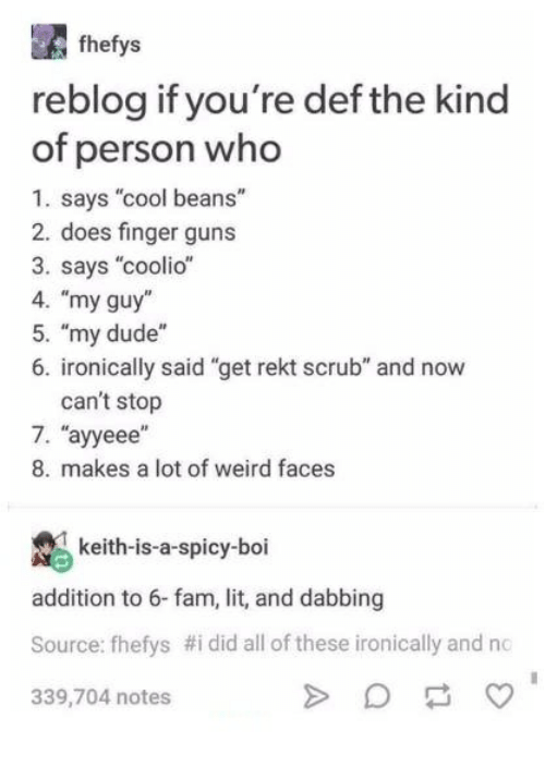 "Coolio, Dude, and Fam: fhefys  reblog if you're def the kind  of person who  1. says ""cool beans""  2. does finger guns  3. says ""coolio""  4. ""my guy  5. ""my dude""  6. ironically said ""get rekt scrub"" and now  can't stop  7、""ayeee'  8. makes a lot of weird faces  keith-is-a-spicy-boi  addition to 6-fam, lit, and dabbing  Source: fhelys #i did all of these ironically and no  339,704 notes"