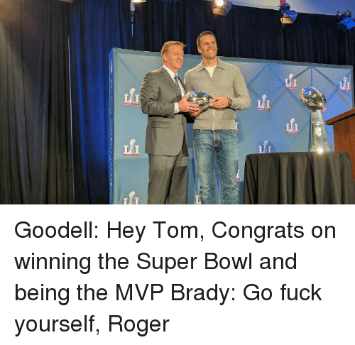 Tom Brady, Super Bowls, and Mvp: fi fi Goodell: Hey Tom, Congrats on winning the Super Bowl and being the MVP Brady: Go fuck yourself, Roger