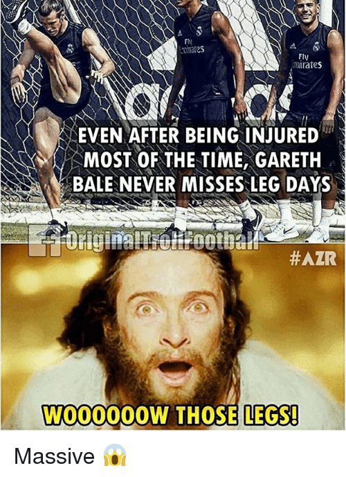 Gareth Bale, Memes, and Time: Fi)  Fly  mirafes  EVEN AFTER BEING INJURED  MOST OF THE TIME, GARETH  BALE NEVER MISSES LEG DAYS  #AZR  W000000W THOSE LEGS! Massive 😱