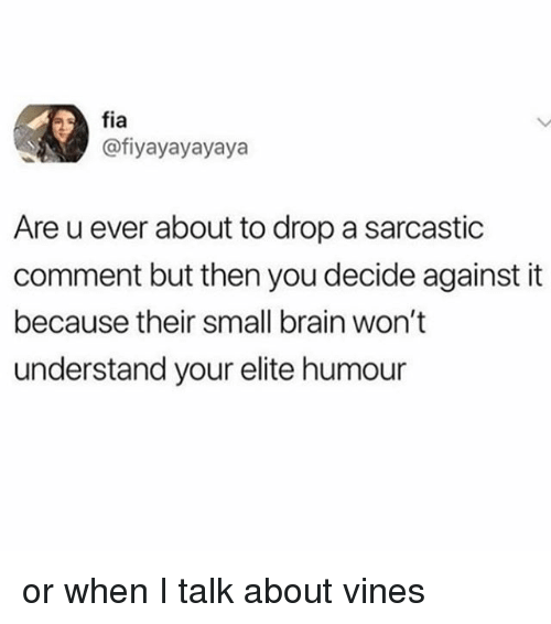 Brain, Vines, and Girl Memes: fia  @fiyayayayaya  Are u ever about to drop a sarcastic  comment but then you decide against it  because their small brain won't  understand your elite humour or when I talk about vines