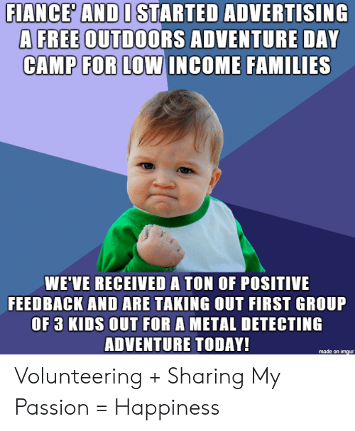 Fiance, Free, and Kids: FIANCE' AND I STARTED ADVERTISING  A FREE OUTDOORS ADVENTURE DAY  CAMP FOR LOW INCOME FAMILIES  WE'VE RECEIVED A TON OF POSITIVE  FEEDBACK AND ARE TAKING OUT FIRST GROUP  OF 3 KIDS OUT FOR A METAL DETECTING  ADVENTURE TODAY!  made on imqur Volunteering + Sharing My Passion = Happiness