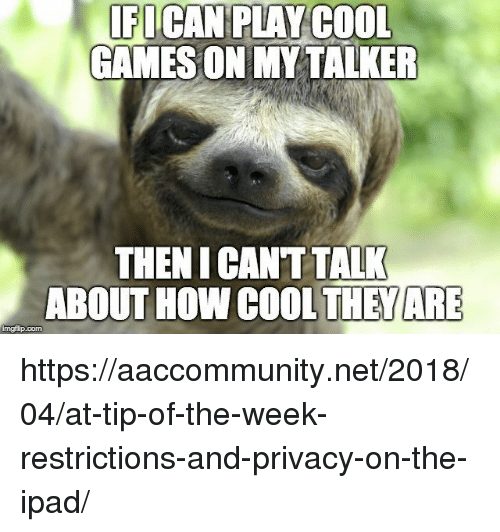 Ipad, Cool, and Games: FICAN PLAY COOL  GAMES ON MY TALKER  THEN I CANT TALK  ABOUT HOW COOLTHEYARE  imgflip.com https://aaccommunity.net/2018/04/at-tip-of-the-week-restrictions-and-privacy-on-the-ipad/