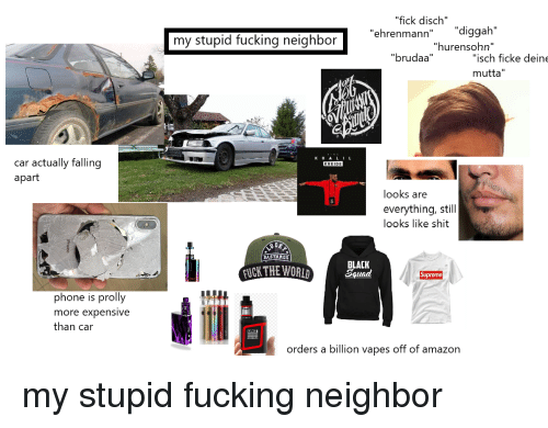 """Amazon, Fucking, and Phone: """"fick disch""""  my stupid fucking neighbor  ehrenmann"""" """"diggah""""  """"hurensohn""""  """"isch ficke deine  mutta""""  """"brudaa""""  KH ALIL  car actually falling  apart  KREIDE  looks are  everything, still  looks like shit  BASTARDS  FUCK THE WORID  BLACK  Squad  phone is prolly  more expensive  than car  orders a billion vapes off of amazon"""