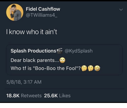 "Boo, Parents, and Black: Fidel Cashflow  @TWilliams4  I know who it ain't  Splash Productions@KydSplash  Dear black parents...  Who tf is ""Boo-Boo the Fool""?  5/8/18, 3:17 AM  18.8K Retweets 25.6K Likes"