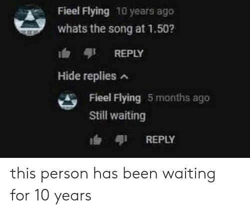 Waiting..., Been, and Song: Fieel Flying 10 years ago  whats the song at 1.50?  REPLY  Hide replies  Fieel Flying 5 months agc  Still waiting  REPLY this person has been waiting for 10 years