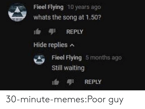 Memes, Target, and Tumblr: Fieel Flying 10 years ago  whats the song at 1.50?  b REPLY  Hide replies  Fieel Flying 5 months ago  Still waiting  REPLY 30-minute-memes:Poor guy