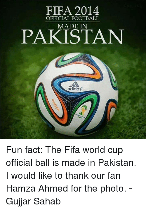 Adidas, Facts, and Fifa: FIFA 2014  OFFICIAL FOOTBALL  MADE IN  PAKISTAN  adidas Fun fact: The Fifa world cup official ball is made in Pakistan. I would like to thank our fan Hamza Ahmed for the photo. -Gujjar Sahab