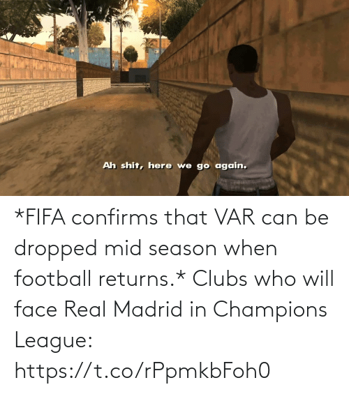 Fifa, Football, and Memes: *FIFA confirms that VAR can be dropped mid season when football returns.*  Clubs who will face Real Madrid in Champions League: https://t.co/rPpmkbFoh0
