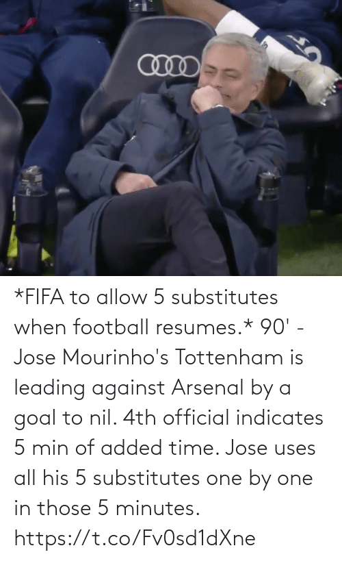 Arsenal, Fifa, and Football: *FIFA to allow 5 substitutes when football resumes.*  90' - Jose Mourinho's Tottenham is leading against Arsenal by a goal to nil. 4th official indicates 5 min of added time. Jose uses all his 5 substitutes one by one in those 5 minutes. https://t.co/Fv0sd1dXne
