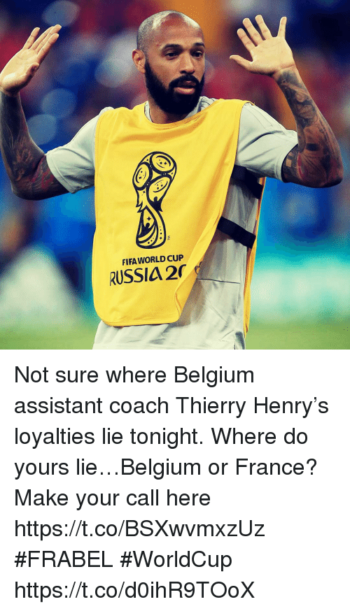 Belgium, Fifa, and Memes: FIFA WORLD CUP  RUSSIA 2 Not sure where Belgium assistant coach Thierry Henry's loyalties lie tonight. Where do yours lie…Belgium or France? Make your call here https://t.co/BSXwvmxzUz #FRABEL #WorldCup https://t.co/d0ihR9TOoX