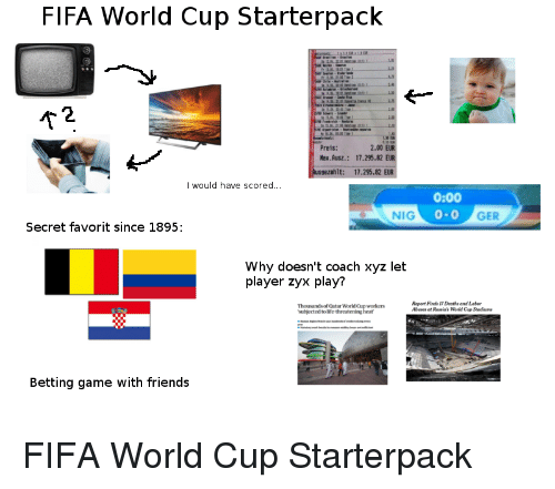 Fifa, Friends, and Life: FIFA World Cup Starterpack  AT  2  2.00 EUR  Preis:  Nax.Ausz.: 17.295,82  Ausgezahlt: 17.295.82  I would have scored...  0:00  0-0  NIG  GER  Secret favorit since 1895:  Why doesn't coach xyz let  player zyx play?  Thousands of Qatar World Cup workers  subjected to life-threatening heat  Report Finds 17 Deaths and Labor  Abuses et Ruias Wald Cop Stodiu  Betting game with friends