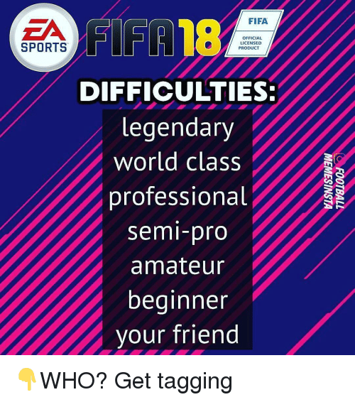 Fifa, Memes, and Semi-Pro: FIFA18  FIFA  ZA  OFFICIAL  LICENSED  SPORTS  PRODUCT  DIFFICULTIES:  legendary  world class  professional  semi-pro  amateur  beginner  vour friend 👇WHO? Get tagging