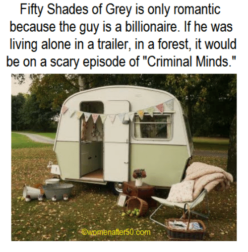 "Fifty Shades of Grey, Memes, and Shade: Fifty Shades of Grey is only romantic  because the guy is a billionaire. If he was  living alone in a trailer, in a forest, it would  be on a scary episode of ""Criminal Minds.""  awomen after50 Com"