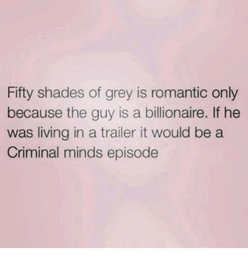 Fifty Shades of Grey, Memes, and Criminal Minds: Fifty shades of grey is romantic only  because the guy is a billionaire. If he  was living in a trailer it would be a  Criminal minds episode