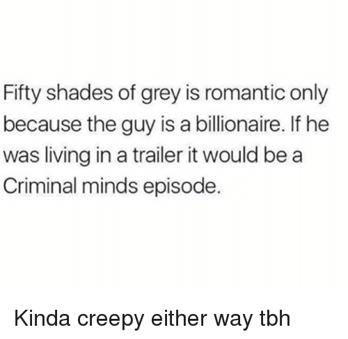 Creepy, Fifty Shades of Grey, and Tbh: Fifty shades of grey is romantic only  because the guy is a billionaire. If he  was living in a trailer it would bea  Criminal minds episode. Kinda creepy either way tbh