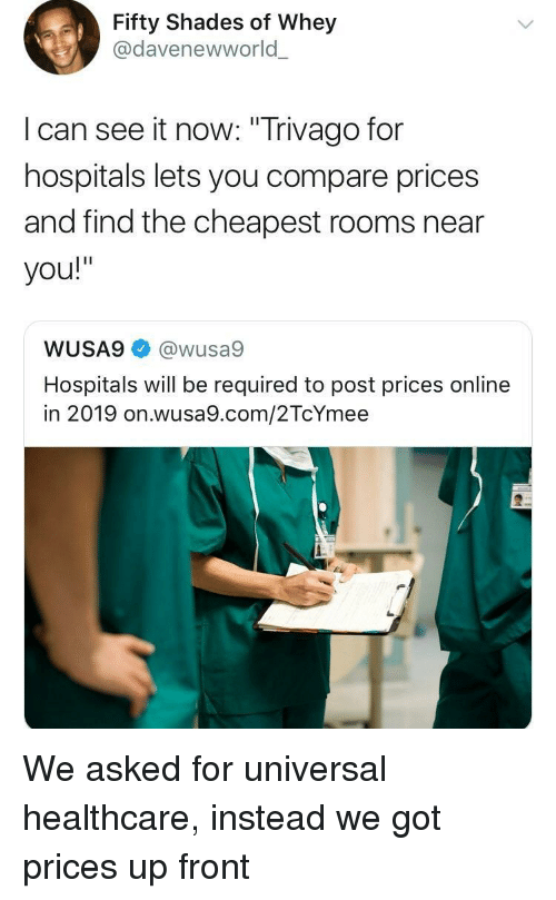 """Got, Com, and Trivago: Fifty Shades of Whey  @davenewworld  l can see it now: """"Trivago for  hospitals lets you compare prices  and find the cheapest rooms near  you!""""  WUSA9@wusa9  Hospitals will be required to post prices online  in 2019 on.wusa9.com/2TcYmee We asked for universal healthcare, instead we got prices up front"""