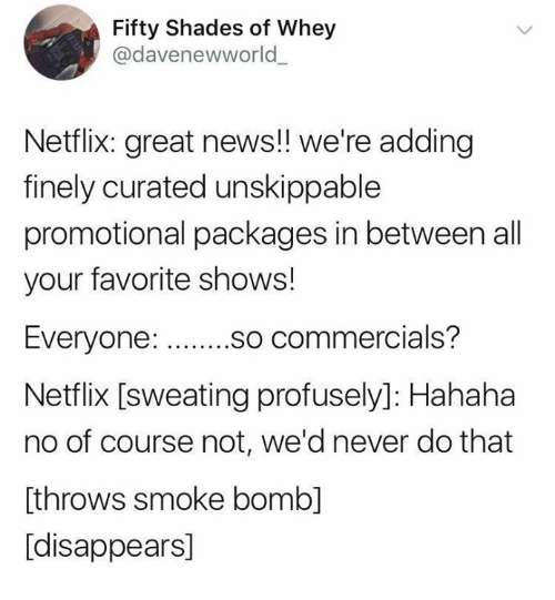 Netflix, News, and Humans of Tumblr: Fifty Shades of Whey  @davenewworld  Netflix: great news!! we're adding  finely curated unskippable  promotional packages in between all  your favorite shows!  so commercials?  Netflix [sweating profusely]: Hahaha  no of course not, we'd never do that  [throws smoke bomb]  [disappears]