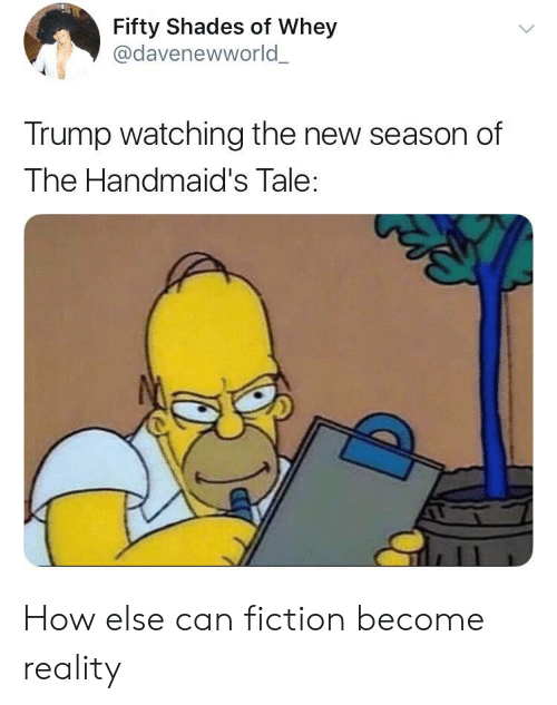 Trump, Fiction, and Reality: Fifty Shades of Whey  @davenewworld_  Trump watching the new season of  The Handmaid's Tale: How else can fiction become reality