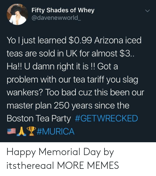 Bad, Dank, and Memes: Fifty Shades of Whey  @davenewworld  Yo Ijust learned $0.99 Arizona iced  teas are sold in UK for almost $3.  Ha!! U damn right it is!! Got a  problem with our tea tariff you slag  wankers? Too bad cuz this been our  master plan 250 years since the  Boston Tea Party Happy Memorial Day by itsthereaal MORE MEMES
