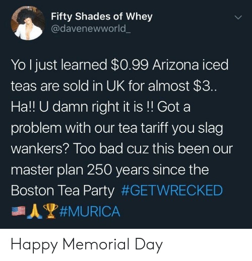 Bad, Party, and Yo: Fifty Shades of Whey  @davenewworld  Yo Ijust learned $0.99 Arizona iced  teas are sold in UK for almost $3.  Ha!! U damn right it is!! Got a  problem with our tea tariff you slag  wankers? Too bad cuz this been our  master plan 250 years since the  Boston Tea Party Happy Memorial Day