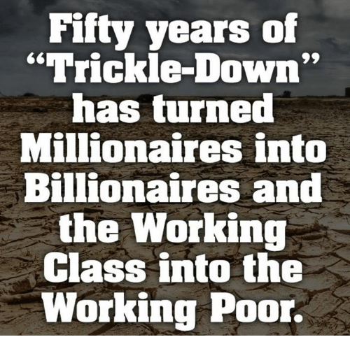 "Working, Class, and Down: Fifty years of  ""Trickle-Down  has turned  Millionaires into  Billionaires and  the Working  Class into the  Working Poor."