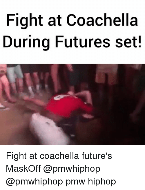 Coachella, Memes, and Hiphop: Fight at Coachella  During Futures set! Fight at coachella future's MaskOff @pmwhiphop @pmwhiphop pmw hiphop