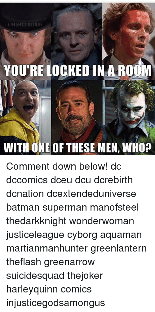 Memes, 🤖, and Cyborg: FIGHT CULTURE  YOU'RE LOCKED IN A ROOM  WITH ONE OF THESE MEN, WHO? Comment down below! dc dccomics dceu dcu dcrebirth dcnation dcextendeduniverse batman superman manofsteel thedarkknight wonderwoman justiceleague cyborg aquaman martianmanhunter greenlantern theflash greenarrow suicidesquad thejoker harleyquinn comics injusticegodsamongus