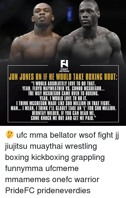 """Boxing, Floyd Mayweather, and Love: FIGHT  NETWORK  JON JONES ON IF HE WOULD TAKE BOXING BOUT  """"I WOULD ABSOLUTELY LOVE TO DO THAT.  YEAH, FLOYD MAYWEATHER VS. CONDR MCGREGOR...  THE WAY MCGREGOR CAME OVER TO BOXING.  YEAH, I WOULD LOVE TO DO IT.  I THINK MCGREGOR MADE LIKE S80 MILLION IN THAT FIGHT.  MAN... MEAN, I THINK I'LL GLADLY TAKE AN 'I' FOR S80 MILLION.  DEONTAY WILDER, IF YOU CAN HEAR ME  COME KNOCK ME OUT AND GET ME PAID."""" 🤔 ufc mma bellator wsof fight jj jiujitsu muaythai wrestling boxing kickboxing grappling funnymma ufcmeme mmamemes onefc warrior PrideFC prideneverdies"""