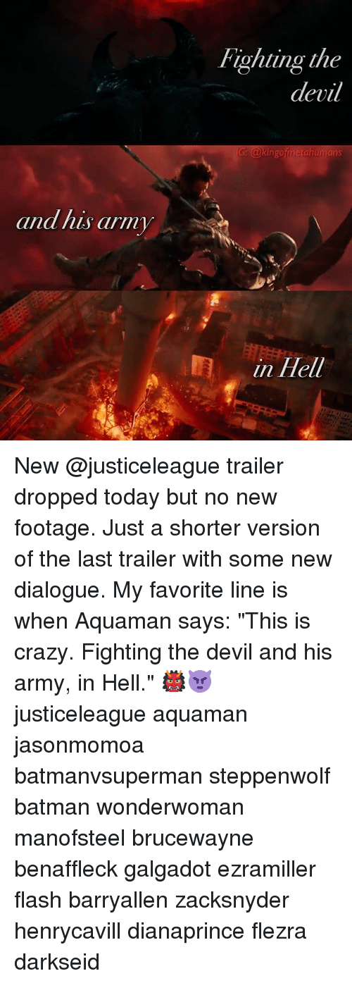 "Batman, Crazy, and Memes: Fighting the  devil  and his arm  in Hell New @justiceleague trailer dropped today but no new footage. Just a shorter version of the last trailer with some new dialogue. My favorite line is when Aquaman says: ""This is crazy. Fighting the devil and his army, in Hell."" 👹👿 justiceleague aquaman jasonmomoa batmanvsuperman steppenwolf batman wonderwoman manofsteel brucewayne benaffleck galgadot ezramiller flash barryallen zacksnyder henrycavill dianaprince flezra darkseid"