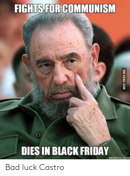Bad, Black Friday, and Friday: FIGHTS FOR COMMUNISM  DIES IN BLACK FRIDAY  MEMEFULCO Bad luck Castro