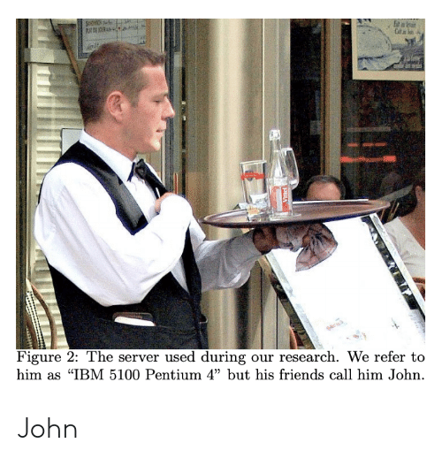 """Friends, Ibm, and Server: Figure 2: The server used during our research. We refer to  him as """"IBM 5100 Pentium 4"""" but his friends call him John. John"""
