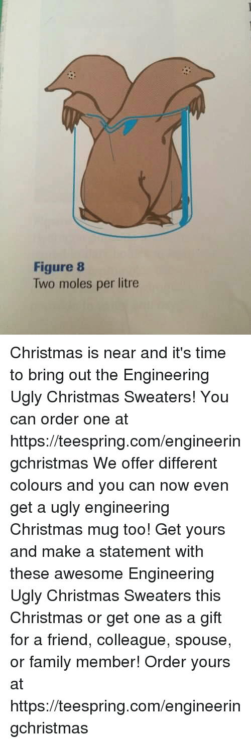 Christmas, Family, and Friends: Figure 8  Two moles per litre Christmas is near and it's time to bring out the Engineering Ugly Christmas Sweaters! You can order one at https://teespring.com/engineeringchristmas We offer different colours and you can now even get a ugly engineering Christmas mug too! Get yours and make a statement with these awesome Engineering Ugly Christmas Sweaters this Christmas or get one as a gift for a friend, colleague, spouse, or family member! Order yours at https://teespring.com/engineeringchristmas