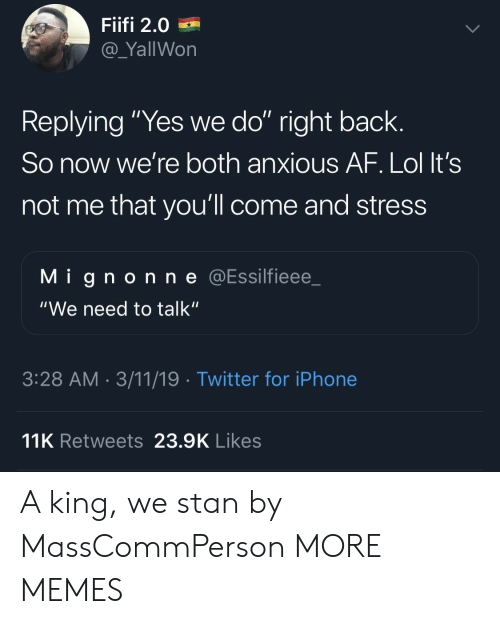 """Af, Dank, and Iphone: Fiifi 2.0  @_YallWon  Replying """"Yes we do"""" right back.  So now we're both anxious AF. Lol It's  not me that you'll come and stress  Mignonne @Essilfieee_  """"We need to talk""""  3:28 AM 3/11/19 Twitter for iPhone  11K Retweets 23.9K Likes A king, we stan by MassCommPerson MORE MEMES"""