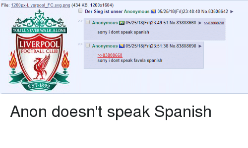 4chan, Being Alone, and Club: File: 1200px-Liverpool_FC svg.png (434 KB, 1200x1604)  O Der Sieg ist unser Anonymous  05/25/18(Fri)23:48:40 No.83808642  Anonymous 05/25/18(Fri)23:49:51 No.8380866083808698  YOU'LL NEVER WALK ALONE  sorry i dont speak spanish  LIVERPOOL  FOOTBALL CLUB  S>  Anonymous 05/25/18(Fri)23:51:36 No.83808698  sorry i dont speak favela spanish  EST 1892