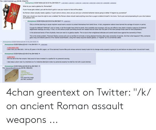 """4chan, Bitch, and Crazy: File: 1396774481551.ipg (38 KB, 316x473)  Anonymous 03/28/16(Mon)22:32:33 No.29419203  29419255294193112942148129421525>2942153929421726>2042209629422232  What do you need a gladius for, Romanfats?  If your house gets robbed, just call the lictor's guild or use your scutum to fend off the attack.  No Roman citizen actually needs a gladius. If push came to shove, what, are you and your untrained barbarian slaves going to defeat 10 legions by yourselves?  What next, should you have the right to own a ballista? No Roman citizen should need anything more than a pugio to defend himself in his home. You're just overcompensating for your short stature  and plebeian birth.  Anonymous 03/28/16(Mon)22:35:33 No.29419247  29421814  Only a criminal planning to cause mayhem would want a scutum to protect themselves from lawful force. In fact, progressive nations have banned the carriage of scutum or parma.  A pugio for defense? Defense? Just run away, or let the burglar have what he wants. He is probably poor anyways, and you can afford a new cloak or bread or papyrus of whateven  degenerate readings you enjoy. In fact, no one without proper permitting should own blades that are wider than the palm of the hand (except those used for food preparation).  their enlightened attitudes and careful lawful bans against the ownership of them.  In the advanced lands of Terra Australis, there are next  o no gladius deaths. This is due  This is the whole problem. Paranoid Gladius owners who are so terrified of criminals  goes crazy and attacks patrons of the nearest amphitheatre, using their easily acquired assault gladius, or """"Spatha"""" as it is sometimes called.  r being attacked that they allow easy ownership of swords. And then what happens? Why, someone  Anonymous 03/28/16(Mon)22:36:10 No.29419255  Anonymous 03/28/16(Mon)22:40:11 No.29419311  >29419402  29419203 (OP)  Listen here you little bitch, I did my 20 years in the 6th Legion, so l'll be damned if some litt"""
