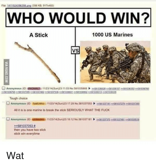 Memes, Wat, and Anonymous: File: 1411924096398 ang (356 KB, 917x483  WHO WOULD WIN?  A Stick  1000 US Marines  VS  Anonymous (ID:  11/23/14(Sun)23:11:03 No.581035868  Tough choice  O Anonymous (o: Tzhewwz  All it is is one marine to break the stick SERIOUSLY WHAT THE FUCK  O Anonymous (ID: 11/2314(Sun)23:18:12 No 581037181  eesA101nzo ees 10324812581029519  581037053  then you have two stick  stick win everytime Wat