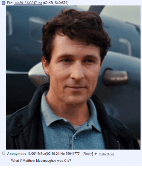 Matthew McConaughey, Anonymous, and Dank Memes: File: 1448916333947  jpg (60 KB, 540x579)  O Anonymous 11/06/16(Sun)02:59:21 No.76041777 [Reply] 2e76041793  What if Matthew Mcconaughey was Cia?