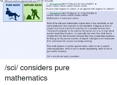 """4chan, Bad, and Anonymous: File: 446-pure-math-ys-applied-math png (24 KB, 473x226)  PURE MATH APPLIED MATH53031  Anonymous 09/11/17 (Mon)21:25:14 No.9162971  Are pure math degrees for autists, or are applied math degrees for sellouts?  Anonymous 09/11/17(Mon)21:41:11 No.9163004  >>9163035 >>9163119 >>9163170 >>916392s >>9164580 >>9165854  Mathematics is mainly just autism.  Most of the shit pure mathematics majors learn is has absolutely no real  world application, they basically do the equivalent of digging up piles of  dogshit and record it and think what they do is valuable because they  """"increased knowledge"""" in the world by forcing the rest of us to learn about  popular dogshitting locations. Its especially bad when they think they're  smarter than the rest of society because they have complicated equations  for finding out the precise locations of dogshit. Intelligence isnt impressive  if it's sublimated into useless knowledge-wanking.  Pure math degrees is autistic applied maths, which in turn is autistic  chemistry/physics, which in turn is autistic engineering, which in turn is  just autistic business.  Get a real job and apply yourselves. /sci/ considers pure mathematics"""