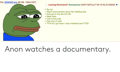 Life, Tfw, and Anonymous: File: IXSWGjR.png (65 KB, 1092x1037)  Leaving Neverland? Anonymous 03/07/19(Thu)17:54:15 No.51335524  >Be me  Watch documentary about MJ diddling kids  >Kids got to live the rich life  Meet stars  Visit movie sets  Get tons of cash  >TFW all I got when I was molested was PTSD Anon watches a documentary.