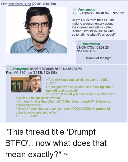 """4chan, Internet, and John Boyega: File: louis-theroux.ipg (22 KB, 400x308)  Anonymous  08/05/17(Sat)08:06:18 No.85922632  Hi, I'm Louis from the BBC. I'm  making a documentary about  the internet subculture called  4chan"""". Would you be so kind  as to tell me what it's all about?  Anonymous  08/05/17(Sat)08:08:23  No.85922677  tumblr of the right  Anonymous 08/05/17(Sat)08:58:32 No.85923959  File: IMG 3101.ipg (39 KB, 512x288)  > And why have you called this user a 'reddit  cuck'?  >""""1 disagree with his opinion so I'm telling him to  fuck off back to réddit  """"...isn't that reddit you have open in another tab?  >'yeah but he doesn't know that  >""""Oh. And what is that other tab? A Star Wars thread? What have you  commented there?  >""""Every fifteen minutes or so I comment OOGA BOOGA in protest of  John Boyega being in the film """"This thread title 'Drumpf BTFO'.. now what does that mean exactly?"""" ~"""