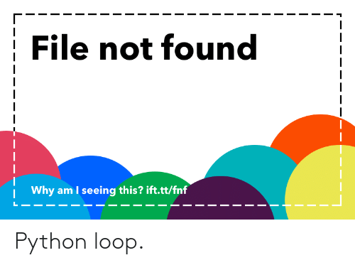 File Not Found Why Am I Seeing This? Iftttfnf Python Loop