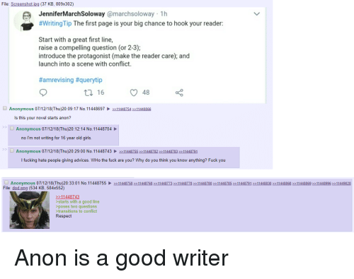 4chan, Fuck You, and Fucking: File: Screenshotjpg (37 KB, 809x302)  JenniferMarchSoloway @marchsoloway 1h  #WritingTip The first page is your big chance to hook your reader:  Start with a great first line,  raise a compelling question (or 2-3);  introduce the protagonist (make the reader care); and  launch into a scene with conflict.  #amrevising #querytip  48  Anonymous 07/12/18(Thu)20:09:17 No. 1144869711448754 11448866  Is this vour novel starts anon?  S>  Anonymous 07/12/18(Thu)20:12:14 No. 11448704  no I'm not writing for 16 year old girls  S>  Anonymous 07/12/18(Thu)20:29:00 No. 114487431144875511448782 11448783 11448791  I fucking hate people giving advices. WHo the fuck are you? Why do you think you know anything? Fuck you  N o 11 448755  Anonymous 0 7/1 2/18 Th u 20: 33:0 1  File: dod.png (534 KB, 584x552)  >:1 1 448758 >> 1 1 44876822 1 1 448773 >> 1 1 44877->> 1 1 448780 >2 1 1 448785 >> 1 1 448791 >> 1 1 448830 22 1 1 448868 22 1 1 448869 >> 1 1 44899622 1 1449028  11448743  >starts with a good line  >poses two questions  transitions to conflict  Respect
