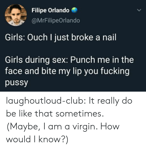 Be Like, Club, and Fucking: Filipe Orlando  @MrFilipeOrlando  Girls: Ouch I just broke a nail  Girls during sex: Punch me in the  face and bite my lip you fucking  pussy laughoutloud-club:  It really do be like that sometimes. (Maybe, I am a virgin. How would I know?)