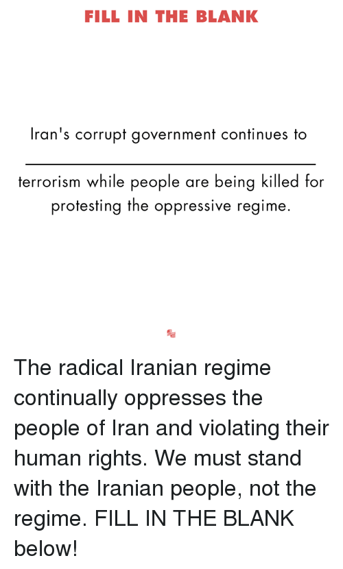 Iran, Conservative, and Iranian: FILL IN THE BLANK  Iran's corrupt government continues to  terrorism while people are being killed for  protesting the oppressive regime. The radical Iranian regime continually oppresses the people of Iran and violating their human rights. We must stand with the Iranian people, not the regime. FILL IN THE BLANK below!