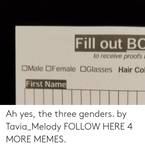 Dank, Memes, and Target: Fill out BC  to receive proofs  OMale OFemale Glasses Hair Col  First Name Ah yes, the three genders. by Tavia_Melody FOLLOW HERE 4 MORE MEMES.